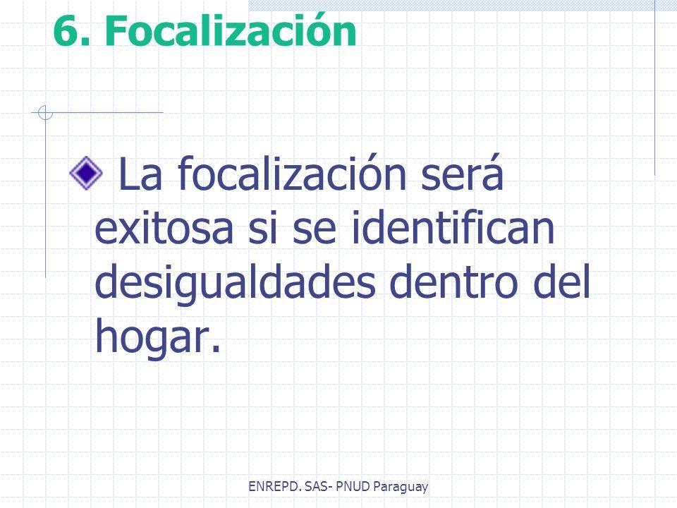 ENREPD. SAS- PNUD Paraguay 6. Focalización La focalización será exitosa si se identifican desigualdades dentro del hogar.