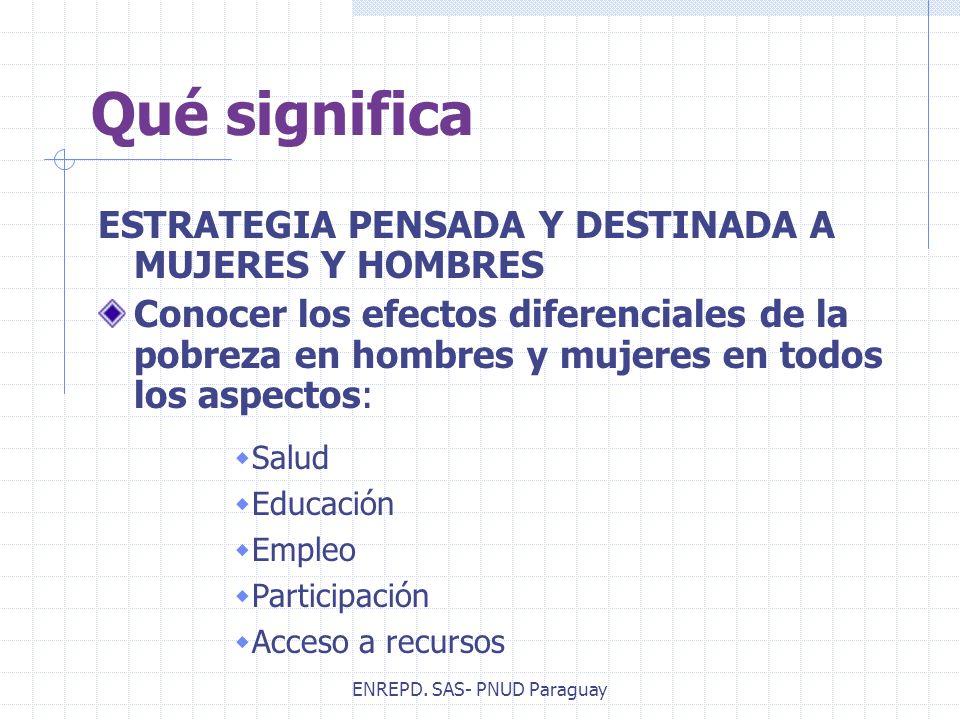 ENREPD. SAS- PNUD Paraguay Qué significa ESTRATEGIA PENSADA Y DESTINADA A MUJERES Y HOMBRES Conocer los efectos diferenciales de la pobreza en hombres