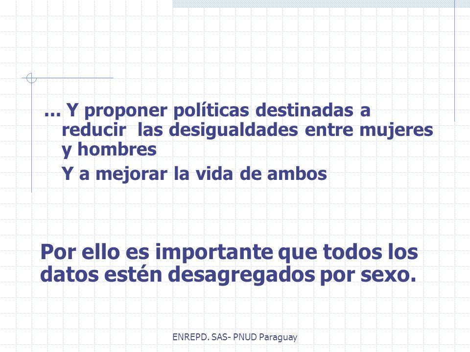 ENREPD. SAS- PNUD Paraguay... Y proponer políticas destinadas a reducir las desigualdades entre mujeres y hombres Y a mejorar la vida de ambos Por ell