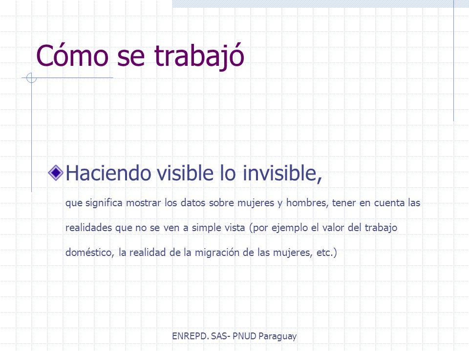 ENREPD. SAS- PNUD Paraguay Cómo se trabajó Haciendo visible lo invisible, que significa mostrar los datos sobre mujeres y hombres, tener en cuenta las