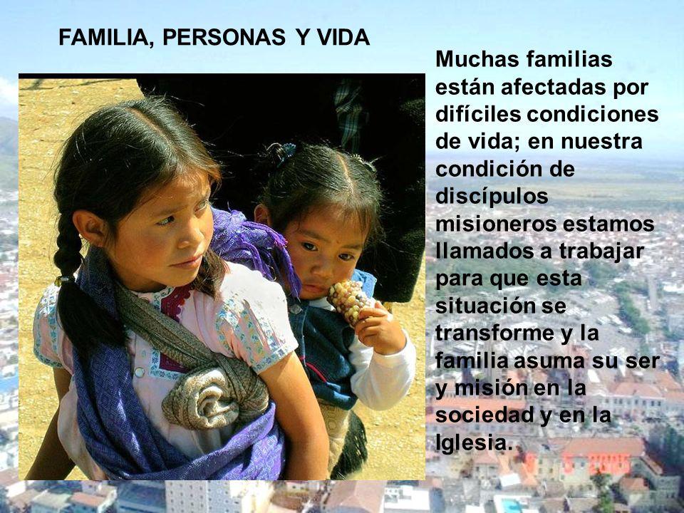 FAMILIA, PERSONAS Y VIDA Muchas familias están afectadas por difíciles condiciones de vida; en nuestra condición de discípulos misioneros estamos llam