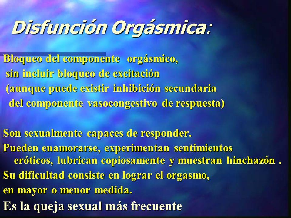 Disfunción Orgásmica: Disfunción Orgásmica: Bloqueo del componente orgásmico, sin incluir bloqueo de excitación sin incluir bloqueo de excitación (aunque puede existir inhibición secundaria (aunque puede existir inhibición secundaria del componente vasocongestivo de respuesta) del componente vasocongestivo de respuesta) Son sexualmente capaces de responder.