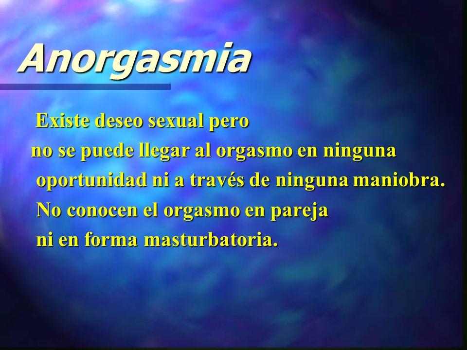 Anorgasmia Existe deseo sexual pero Existe deseo sexual pero no se puede llegar al orgasmo en ninguna no se puede llegar al orgasmo en ninguna oportunidad ni a través de ninguna maniobra.