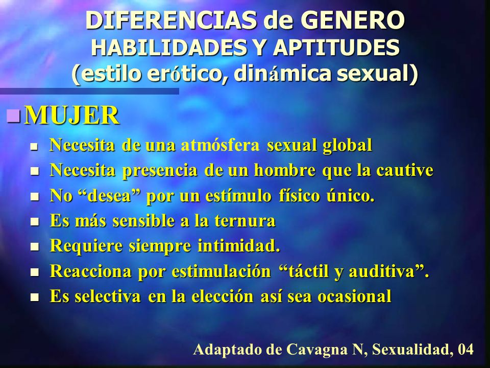 DIFERENCIAS de GENERO HABILIDADES Y APTITUDES (estilo erótico, dinámica sexual) HOMBRES HOMBRES Suelen ser menos emocionales Suelen ser menos emocionales Notoriamente más sensibles a estímulos visuales.