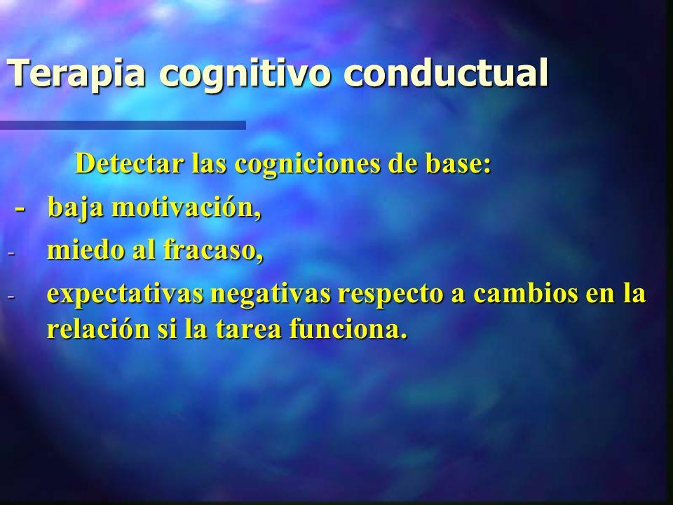 Terapia cognitivo conductual Detectar las cogniciones de base: Detectar las cogniciones de base: - baja motivación, - baja motivación, - miedo al fracaso, - expectativas negativas respecto a cambios en la relación si la tarea funciona.
