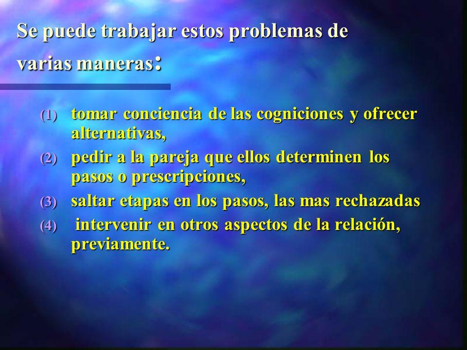 Se puede trabajar estos problemas de varias maneras : (1) tomar conciencia de las cogniciones y ofrecer alternativas, (2) pedir a la pareja que ellos determinen los pasos o prescripciones, (3) saltar etapas en los pasos, las mas rechazadas (4) intervenir en otros aspectos de la relación, previamente.