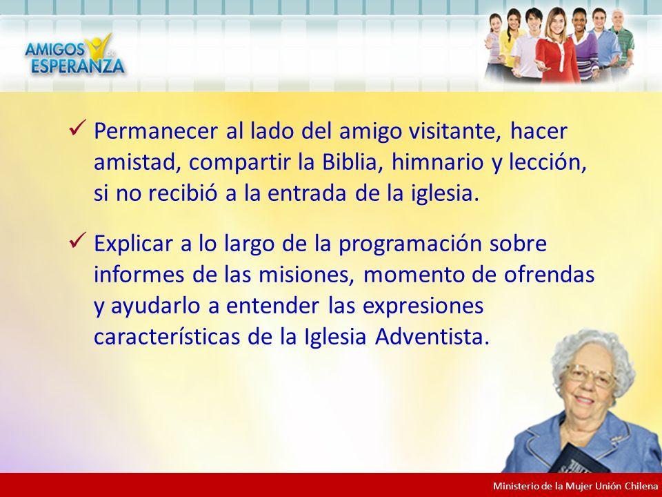 Ministerio de la Mujer Unión Chilena Permanecer al lado del amigo visitante, hacer amistad, compartir la Biblia, himnario y lección, si no recibió a la entrada de la iglesia.