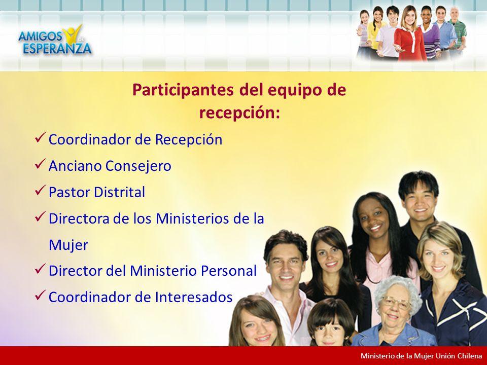 Coordinador de Recepción Anciano Consejero Pastor Distrital Directora de los Ministerios de la Mujer Director del Ministerio Personal Coordinador de Interesados Participantes del equipo de recepción: Ministerio de la Mujer Unión Chilena