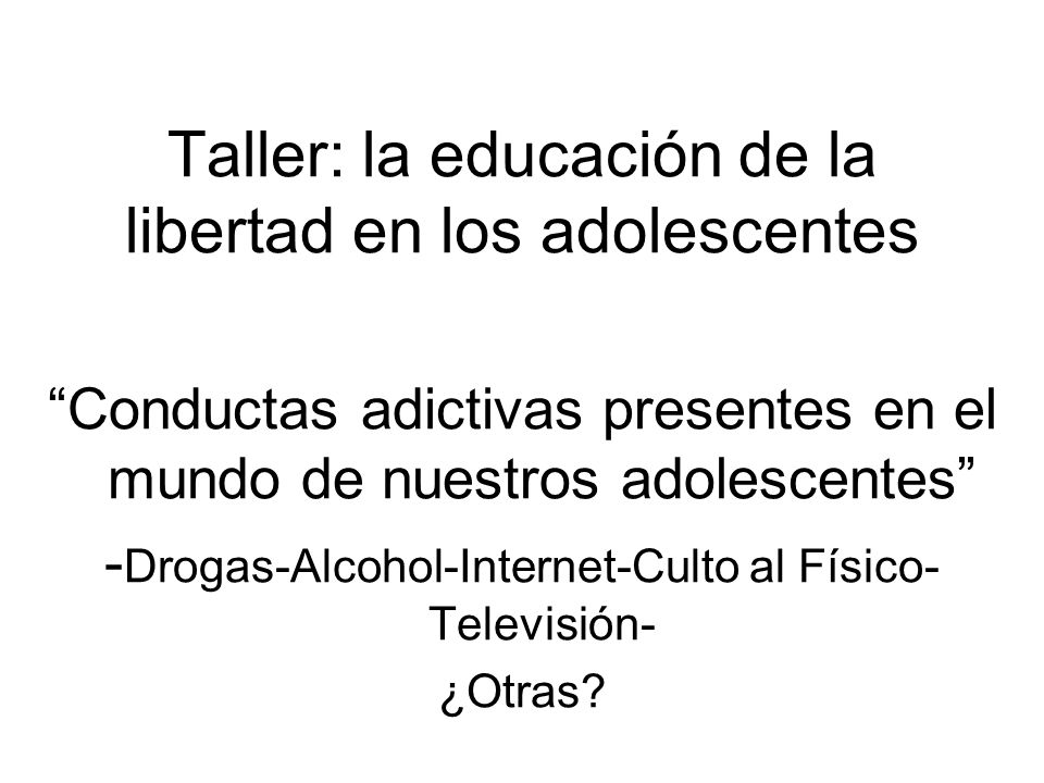 Taller: la educación de la libertad en los adolescentes Conductas adictivas presentes en el mundo de nuestros adolescentes - Drogas-Alcohol-Internet-Culto al Físico- Televisión- ¿Otras?