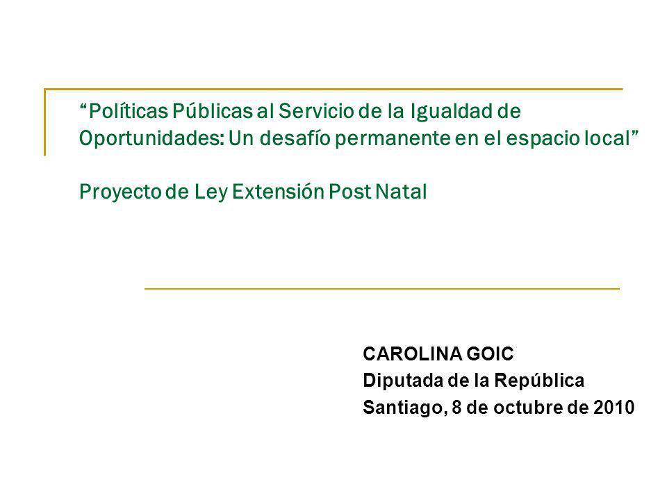 Políticas Públicas al Servicio de la Igualdad de Oportunidades: Un desafío permanente en el espacio local Proyecto de Ley Extensión Post Natal CAROLINA GOIC Diputada de la República Santiago, 8 de octubre de 2010