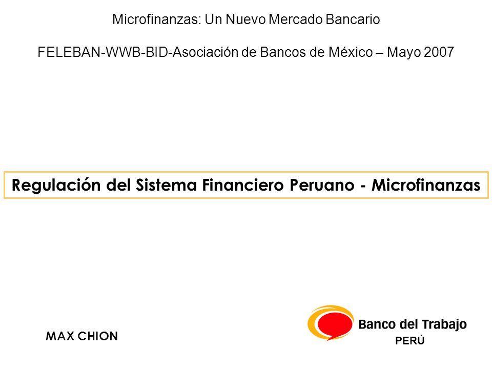 Regulación del Sistema Financiero Peruano - Microfinanzas MAX CHION PERÚ Microfinanzas: Un Nuevo Mercado Bancario FELEBAN-WWB-BID-Asociación de Bancos de México – Mayo 2007