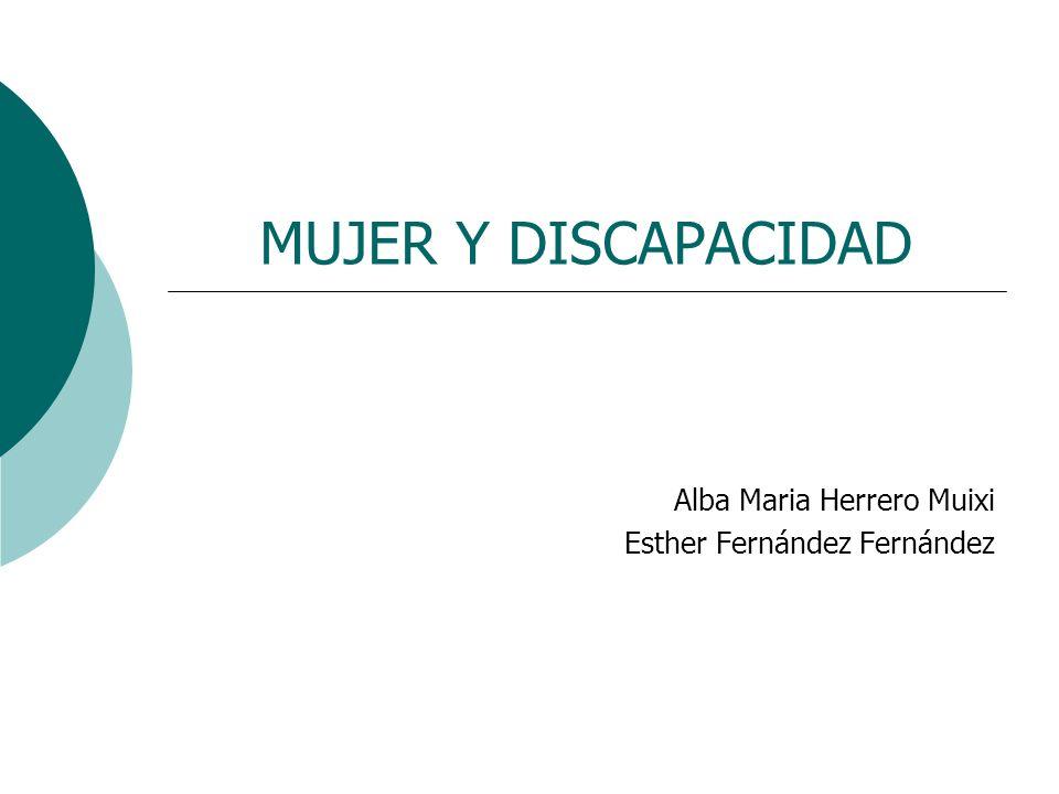 MUJER Y DISCAPACIDAD Alba Maria Herrero Muixi Esther Fernández Fernández