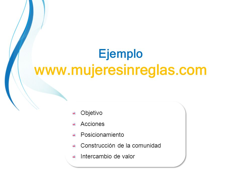 Ejemplo www.mujeresinreglas.com Objetivo Acciones Posicionamiento Construcción de la comunidad Intercambio de valor Objetivo Acciones Posicionamiento Construcción de la comunidad Intercambio de valor