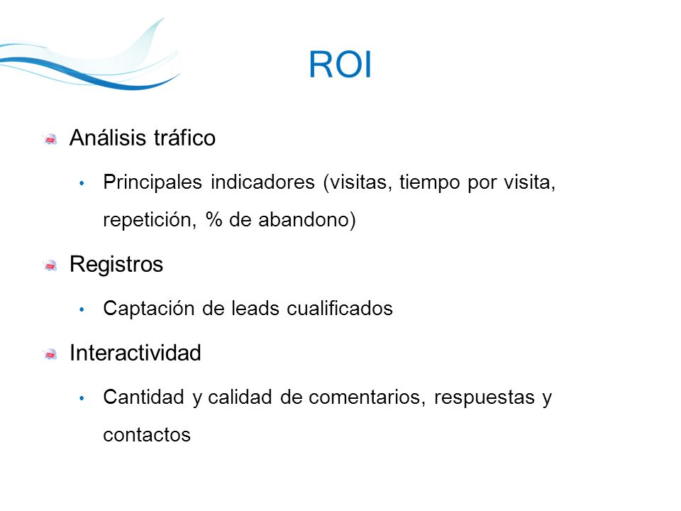 ROI Análisis tráfico Principales indicadores (visitas, tiempo por visita, repetición, % de abandono) Registros Captación de leads cualificados Interactividad Cantidad y calidad de comentarios, respuestas y contactos