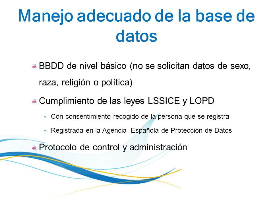 Manejo adecuado de la base de datos BBDD de nivel básico (no se solicitan datos de sexo, raza, religión o política) Cumplimiento de las leyes LSSICE y LOPD Con consentimiento recogido de la persona que se registra Registrada en la Agencia Española de Protección de Datos Protocolo de control y administración