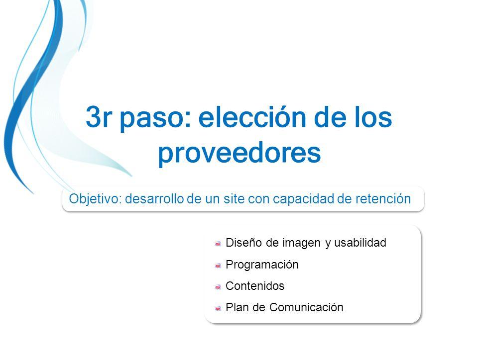 3r paso: elección de los proveedores Diseño de imagen y usabilidad Programación Contenidos Plan de Comunicación Diseño de imagen y usabilidad Programación Contenidos Plan de Comunicación Objetivo: desarrollo de un site con capacidad de retención