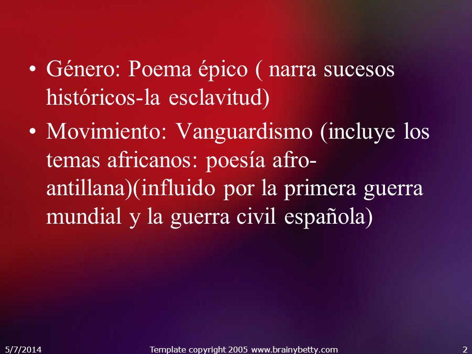 5/7/2014Template copyright 2005 www.brainybetty.com2 Género: Poema épico ( narra sucesos históricos-la esclavitud) Movimiento: Vanguardismo (incluye los temas africanos: poesía afro- antillana)(influido por la primera guerra mundial y la guerra civil española)