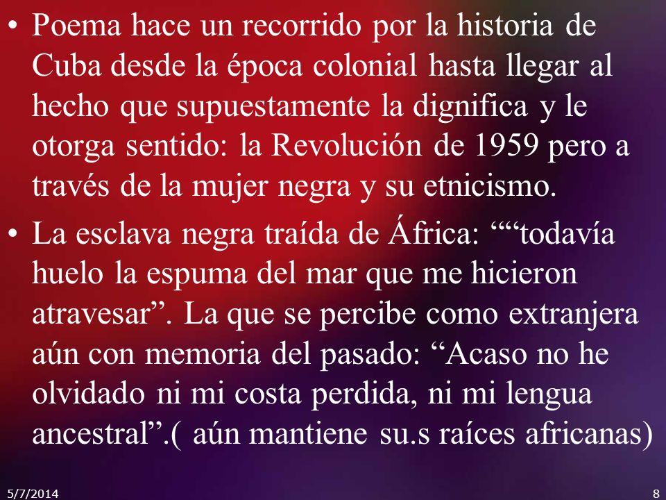 Poema hace un recorrido por la historia de Cuba desde la época colonial hasta llegar al hecho que supuestamente la dignifica y le otorga sentido: la Revolución de 1959 pero a través de la mujer negra y su etnicismo.