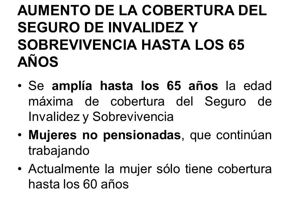 AUMENTO DE LA COBERTURA DEL SEGURO DE INVALIDEZ Y SOBREVIVENCIA HASTA LOS 65 AÑOS Se amplía hasta los 65 años la edad máxima de cobertura del Seguro d