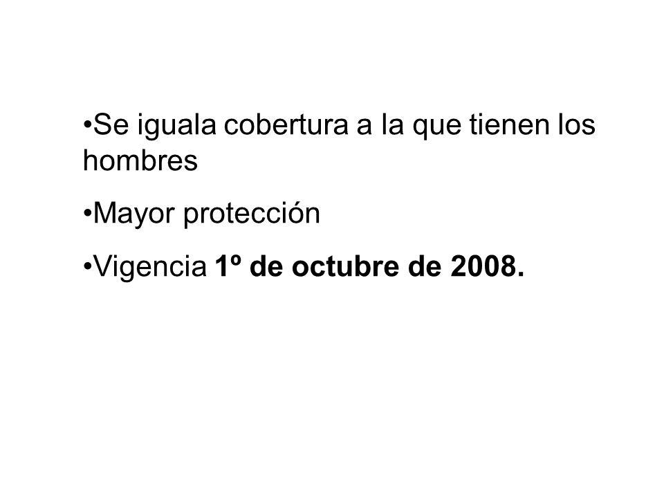 Se iguala cobertura a la que tienen los hombres Mayor protección Vigencia 1º de octubre de 2008.