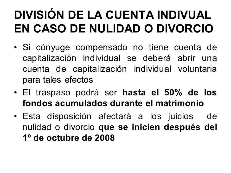DIVISIÓN DE LA CUENTA INDIVUAL EN CASO DE NULIDAD O DIVORCIO Si cónyuge compensado no tiene cuenta de capitalización individual se deberá abrir una cu