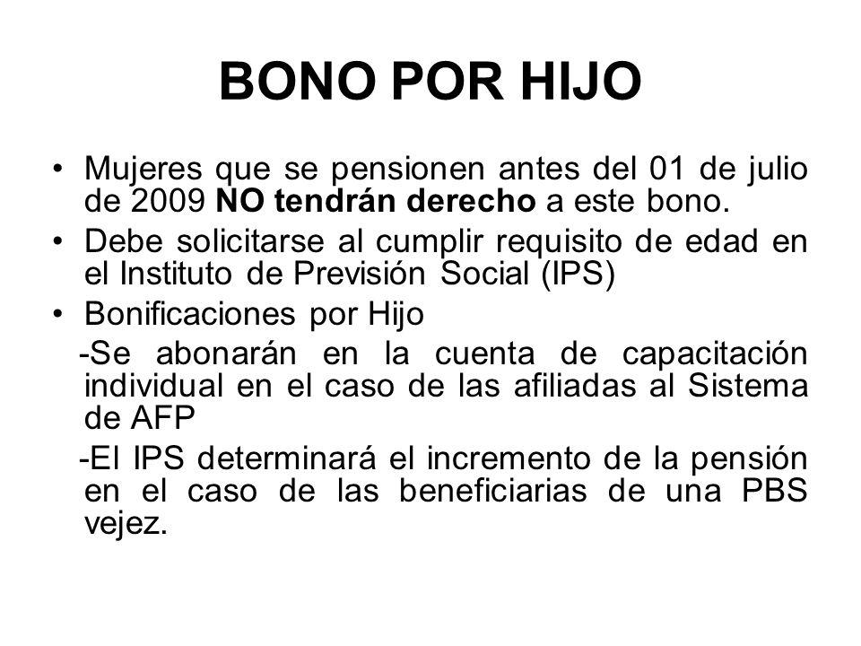 BONO POR HIJO Mujeres que se pensionen antes del 01 de julio de 2009 NO tendrán derecho a este bono. Debe solicitarse al cumplir requisito de edad en