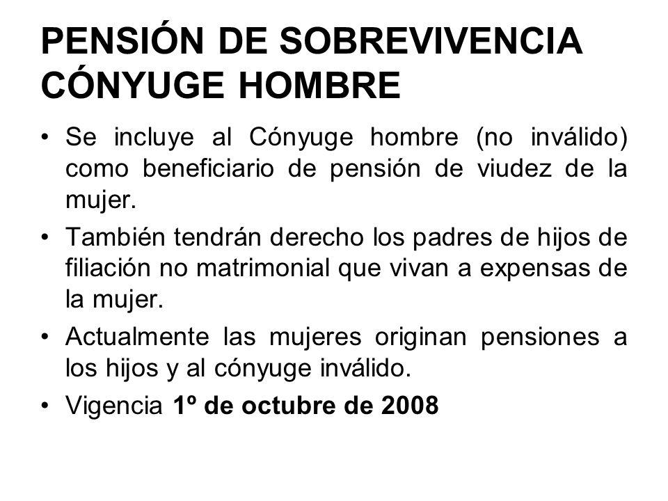 PENSIÓN DE SOBREVIVENCIA CÓNYUGE HOMBRE Se incluye al Cónyuge hombre (no inválido) como beneficiario de pensión de viudez de la mujer. También tendrán