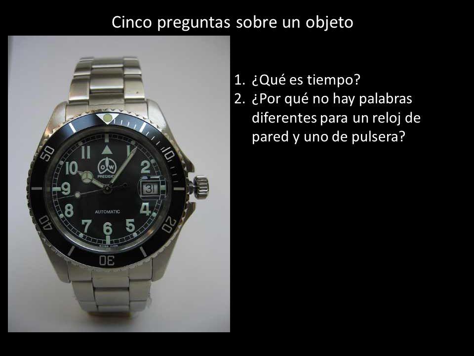Cinco preguntas sobre un objeto 1.¿Qué es tiempo? 2.¿Por qué no hay palabras diferentes para un reloj de pared y uno de pulsera?
