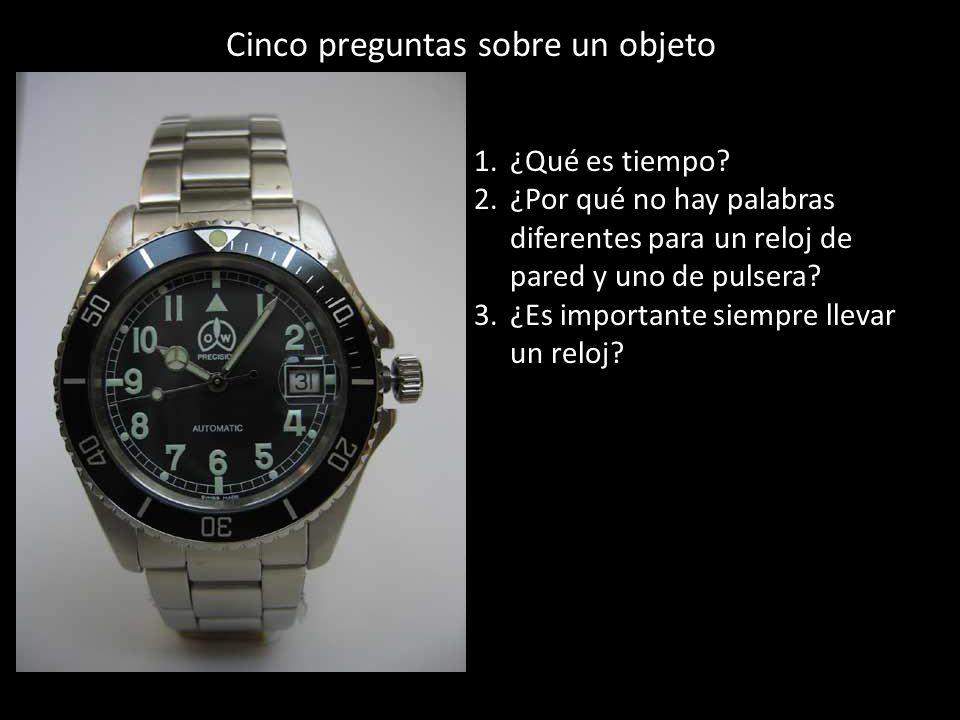 Cinco preguntas sobre un objeto 1.¿Qué es tiempo? 2.¿Por qué no hay palabras diferentes para un reloj de pared y uno de pulsera? 3.¿Es importante siem