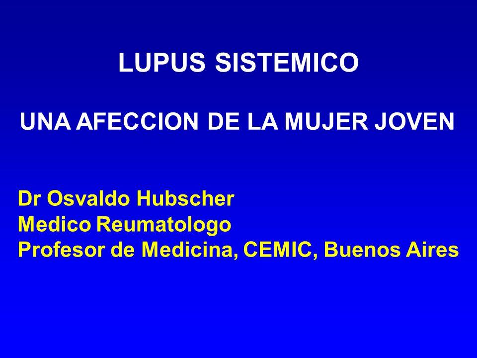 LUPUS SISTEMICO UNA AFECCION DE LA MUJER JOVEN Dr Osvaldo Hubscher Medico Reumatologo Profesor de Medicina, CEMIC, Buenos Aires