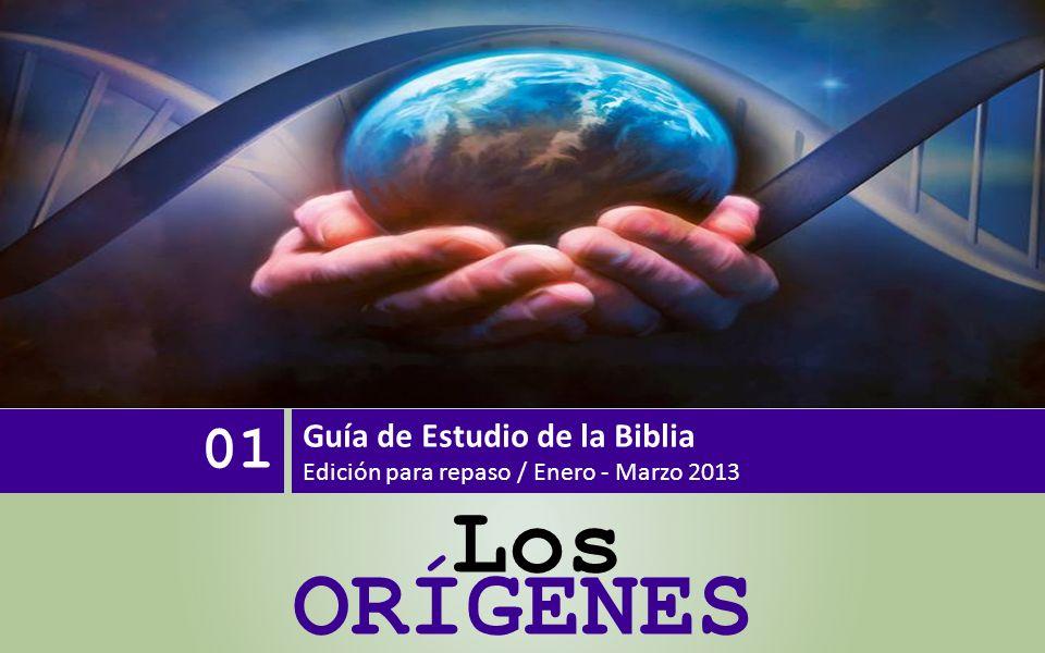 ORÍGENES 01 Guía de Estudio de la Biblia Edición para repaso / Enero - Marzo 2013 Los