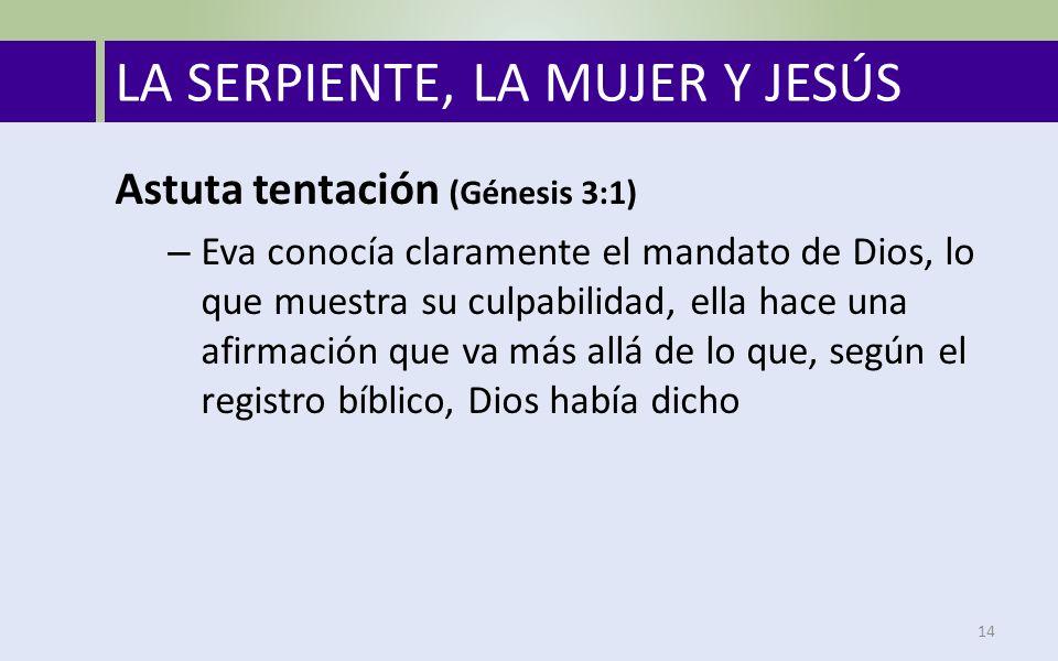 LA SERPIENTE, LA MUJER Y JESÚS 14 Astuta tentación (Génesis 3:1) – Eva conocía claramente el mandato de Dios, lo que muestra su culpabilidad, ella hace una afirmación que va más allá de lo que, según el registro bíblico, Dios había dicho