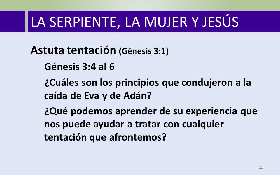 LA SERPIENTE, LA MUJER Y JESÚS Astuta tentación (Génesis 3:1) Génesis 3:4 al 6 ¿Cuáles son los principios que condujeron a la caída de Eva y de Adán.
