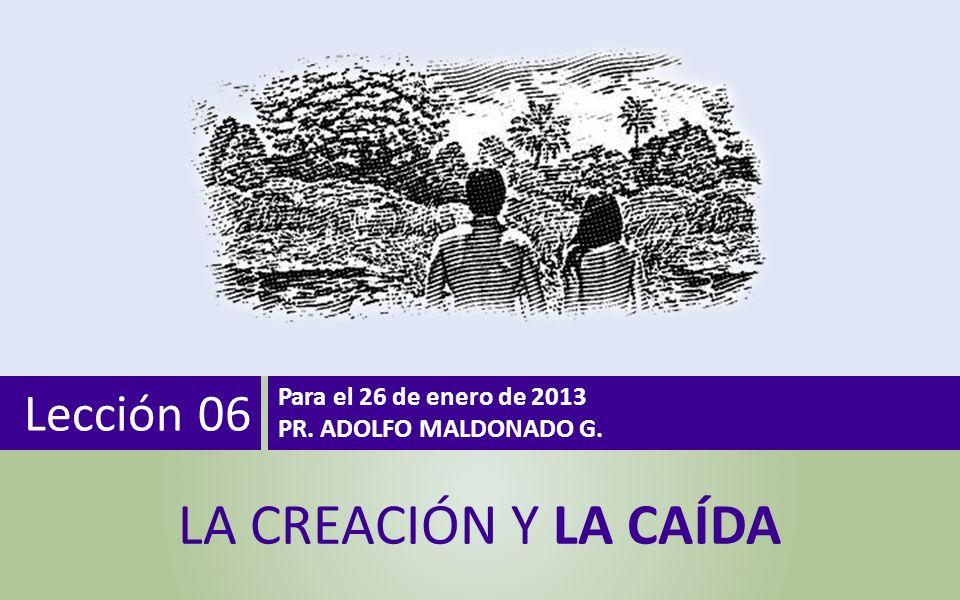 Lección 06 Para el 26 de enero de 2013 PR. ADOLFO MALDONADO G. LA CREACIÓN Y LA CAÍDA