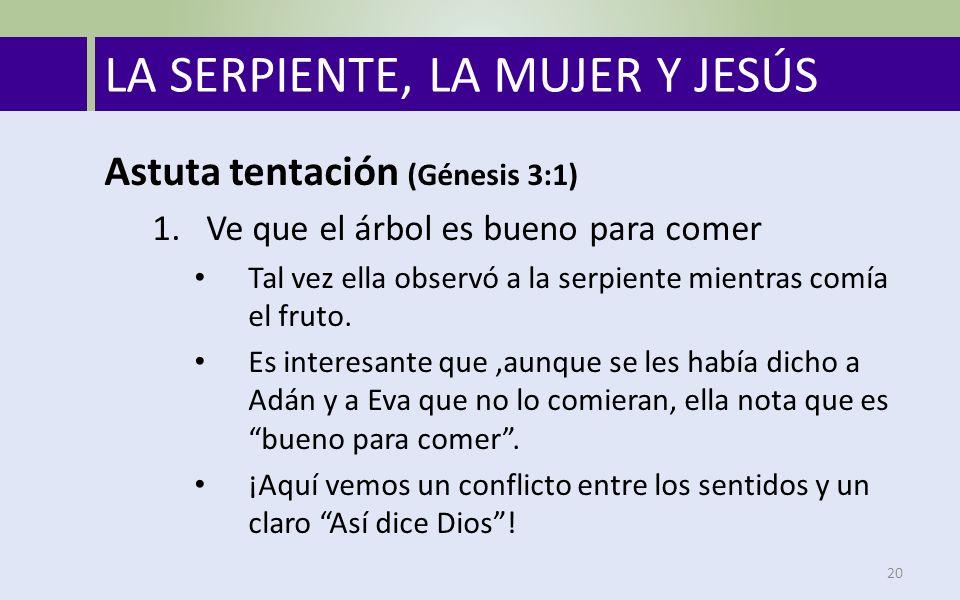 LA SERPIENTE, LA MUJER Y JESÚS 20 Astuta tentación (Génesis 3:1) 1.Ve que el árbol es bueno para comer Tal vez ella observó a la serpiente mientras comía el fruto.