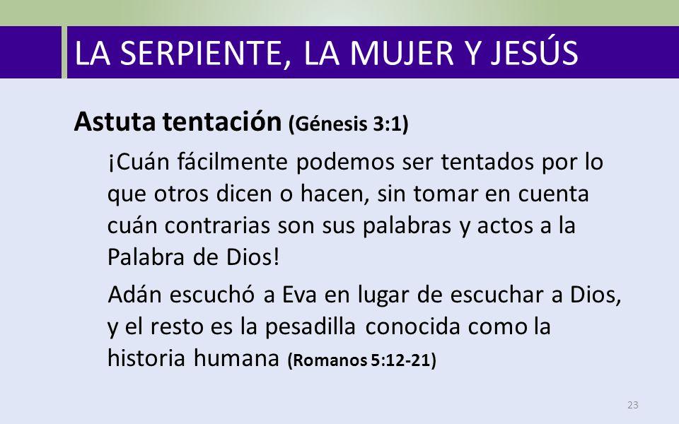 LA SERPIENTE, LA MUJER Y JESÚS 23 Astuta tentación (Génesis 3:1) ¡Cuán fácilmente podemos ser tentados por lo que otros dicen o hacen, sin tomar en cuenta cuán contrarias son sus palabras y actos a la Palabra de Dios.