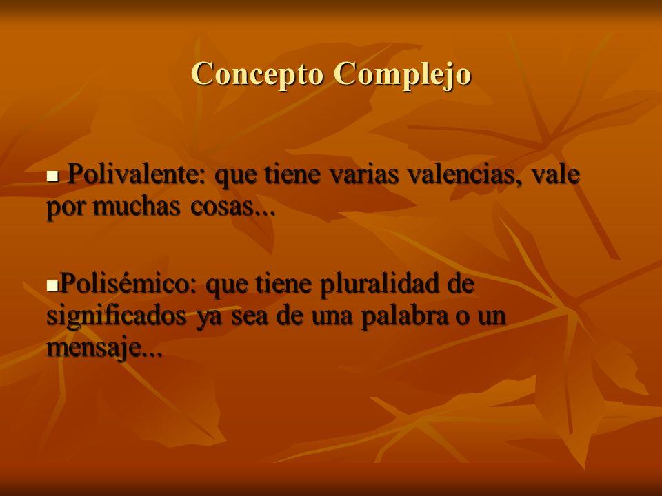 Concepto Complejo Polivalente: que tiene varias valencias, vale por muchas cosas...