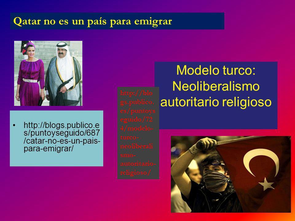 http://blogs.publico.e s/puntoyseguido/687 /catar-no-es-un-pais- para-emigrar/ Modelo turco: Neoliberalismo autoritario religioso Qatar no es un país