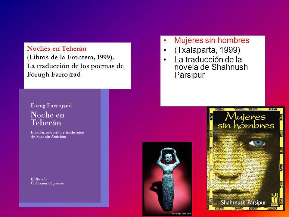 Mujeres sin hombres (Txalaparta, 1999) La traducción de la novela de Shahnush Parsipur Noches en Teherán (Libros de la Frontera, 1999). La traducción