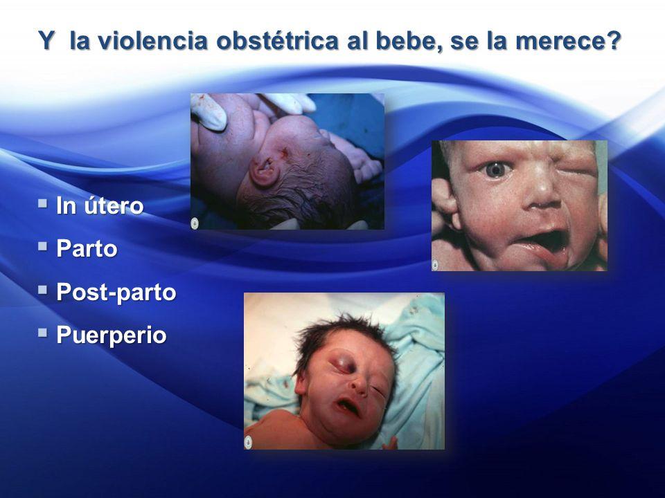 Y la violencia obstétrica al bebe, se la merece.