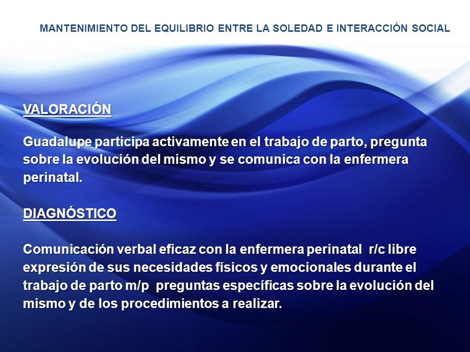 VALORACIÓN Guadalupe participa activamente en el trabajo de parto, pregunta sobre la evolución del mismo y se comunica con la enfermera perinatal.