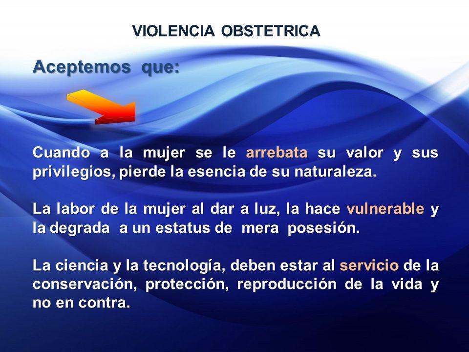 VIOLENCIA OBSTETRICA Aceptemos que: Cuando a la mujer se le arrebata su valor y sus privilegios, pierde la esencia de su naturaleza.