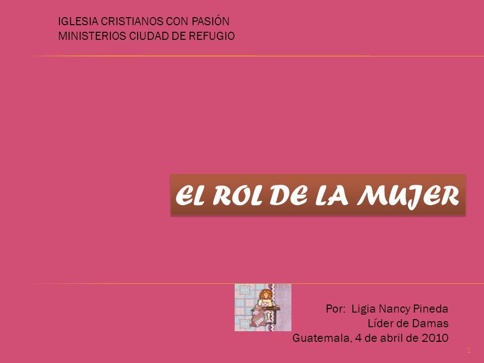 IGLESIA CRISTIANOS CON PASIÓN MINISTERIOS CIUDAD DE REFUGIO EL ROL DE LA MUJER Por: Ligia Nancy Pineda Líder de Damas Guatemala, 4 de abril de 2010 1