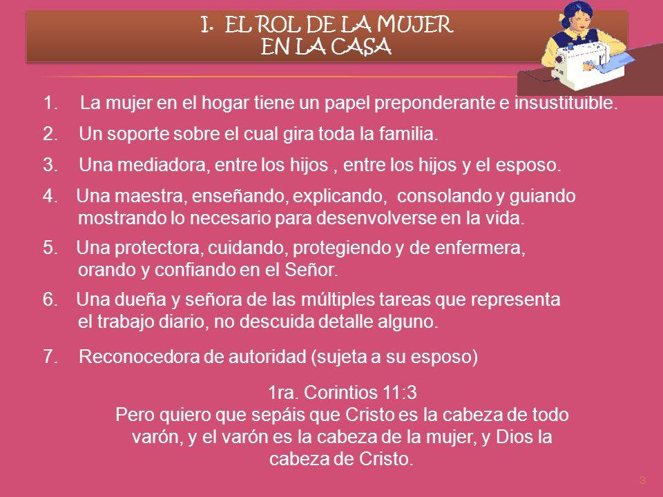 3 I. EL ROL DE LA MUJER EN LA CASA I. EL ROL DE LA MUJER EN LA CASA 1.La mujer en el hogar tiene un papel preponderante e insustituible. 2. Un soporte