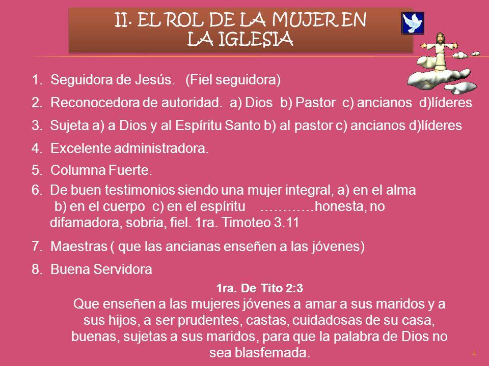 4 II. EL ROL DE LA MUJER EN LA IGLESIA II. EL ROL DE LA MUJER EN LA IGLESIA 1. Seguidora de Jesús. (Fiel seguidora) 2. Reconocedora de autoridad. a) D