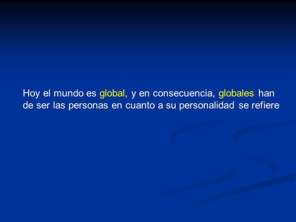 Hoy el mundo es global, y en consecuencia, globales han de ser las personas en cuanto a su personalidad se refiere