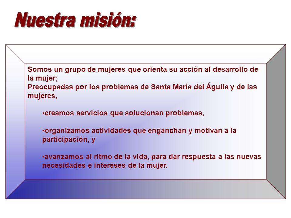 Somos un grupo de mujeres que orienta su acción al desarrollo de la mujer; Preocupadas por los problemas de Santa María del Águila y de las mujeres, c
