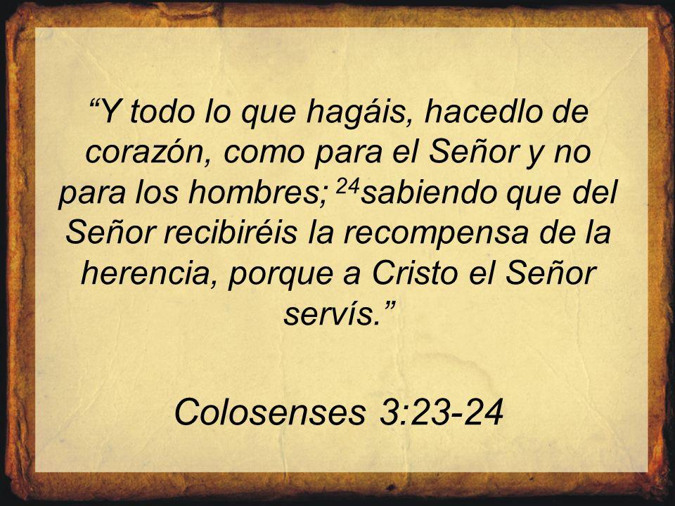 Y todo lo que hagáis, hacedlo de corazón, como para el Señor y no para los hombres; 24 sabiendo que del Señor recibiréis la recompensa de la herencia,