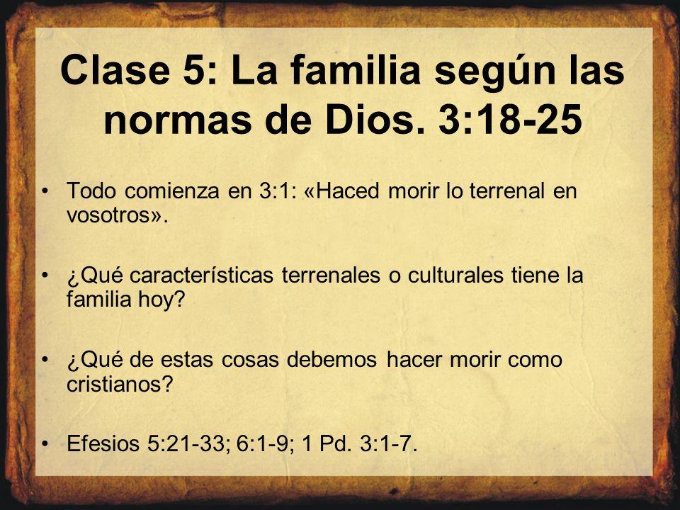 Clase 5: La familia según las normas de Dios. 3:18-25 Todo comienza en 3:1: «Haced morir lo terrenal en vosotros». ¿Qué características terrenales o c