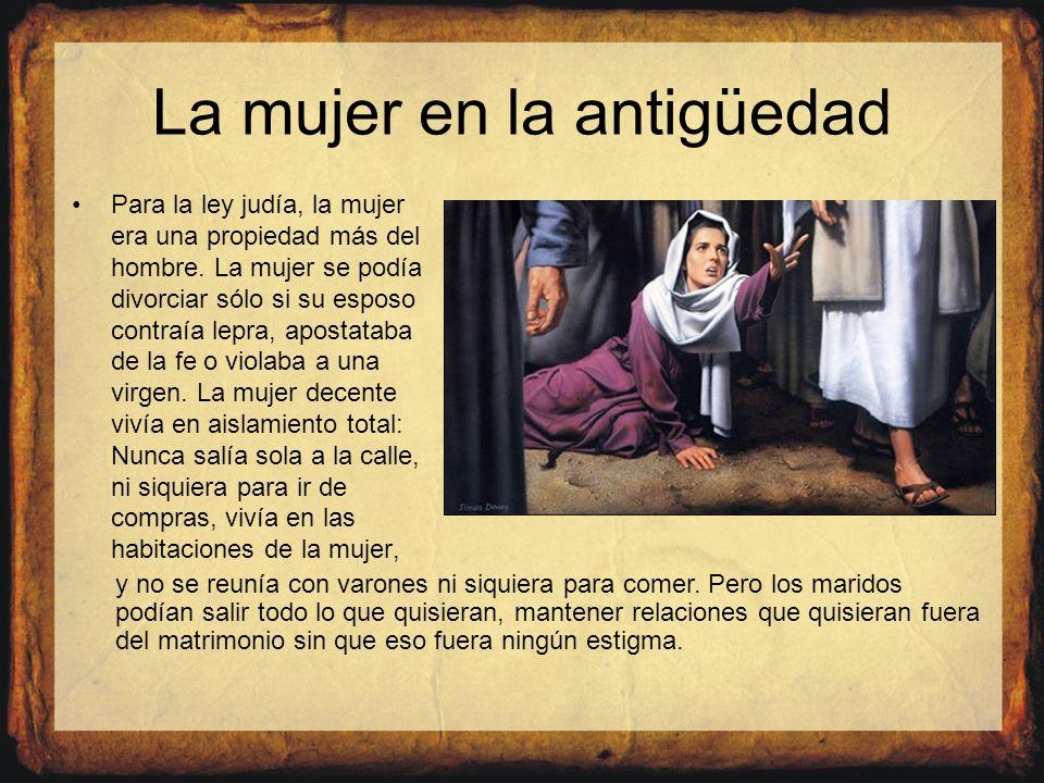 La mujer en la antigüedad Para la ley judía, la mujer era una propiedad más del hombre. La mujer se podía divorciar sólo si su esposo contraía lepra,